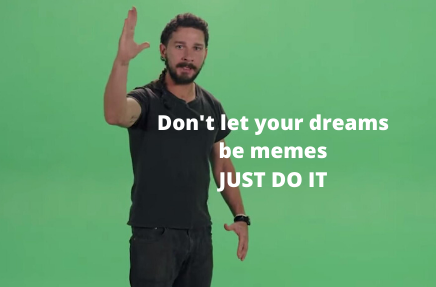 Don't let your dreams be memes, JUST DO IT